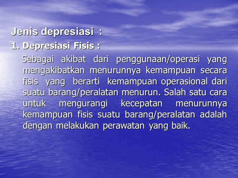 Jenis depresiasi : 1. Depresiasi Fisis : Sebagai akibat dari penggunaan/operasi yang mengakibatkan menurunnya kemampuan secara fisis yang berarti kema