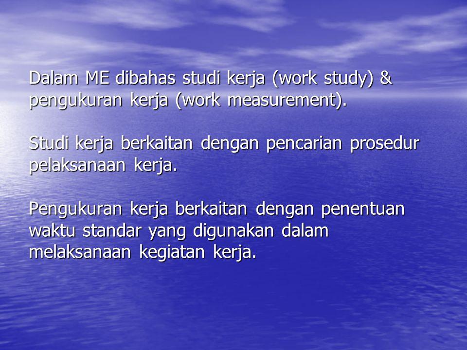 Dalam ME dibahas studi kerja (work study) & pengukuran kerja (work measurement). Studi kerja berkaitan dengan pencarian prosedur pelaksanaan kerja. Pe