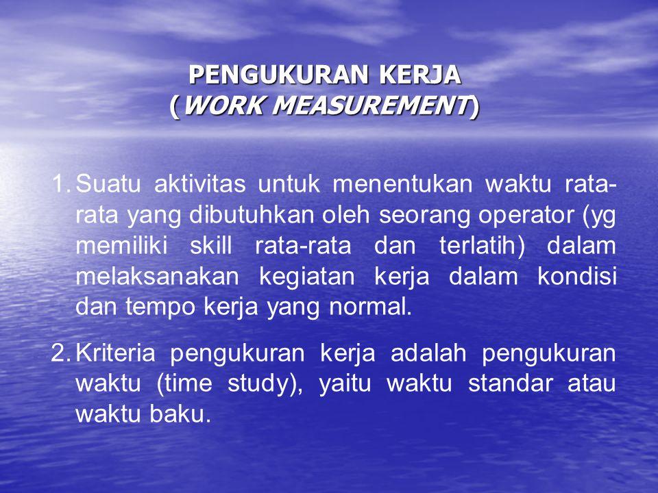 PENGUKURAN KERJA (WORK MEASUREMENT) 1.Suatu aktivitas untuk menentukan waktu rata- rata yang dibutuhkan oleh seorang operator (yg memiliki skill rata-
