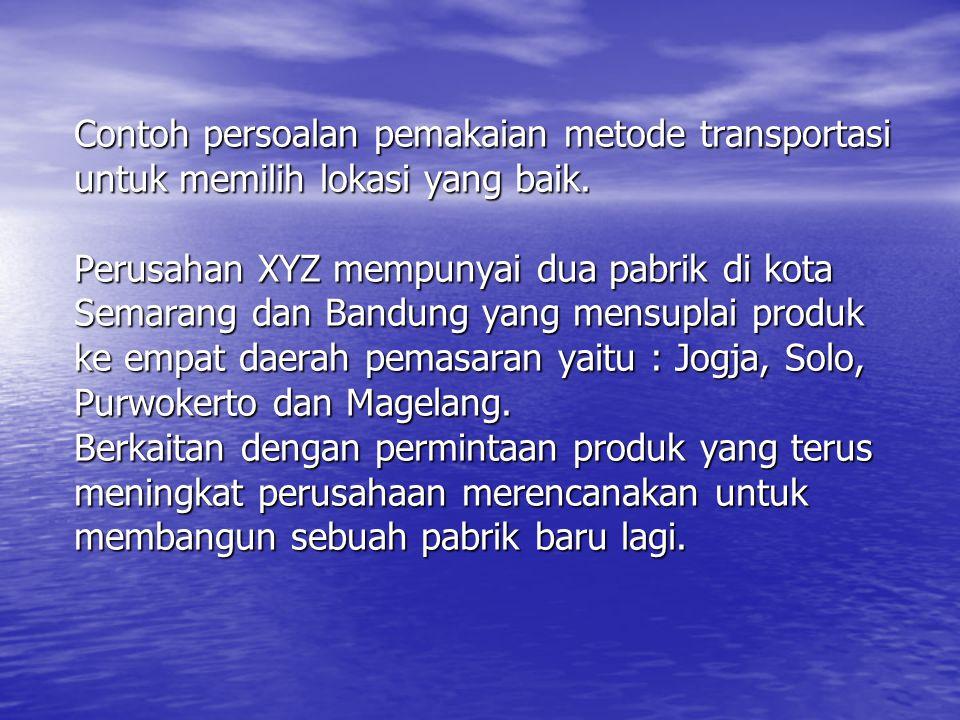 Contoh persoalan pemakaian metode transportasi untuk memilih lokasi yang baik. Perusahan XYZ mempunyai dua pabrik di kota Semarang dan Bandung yang me