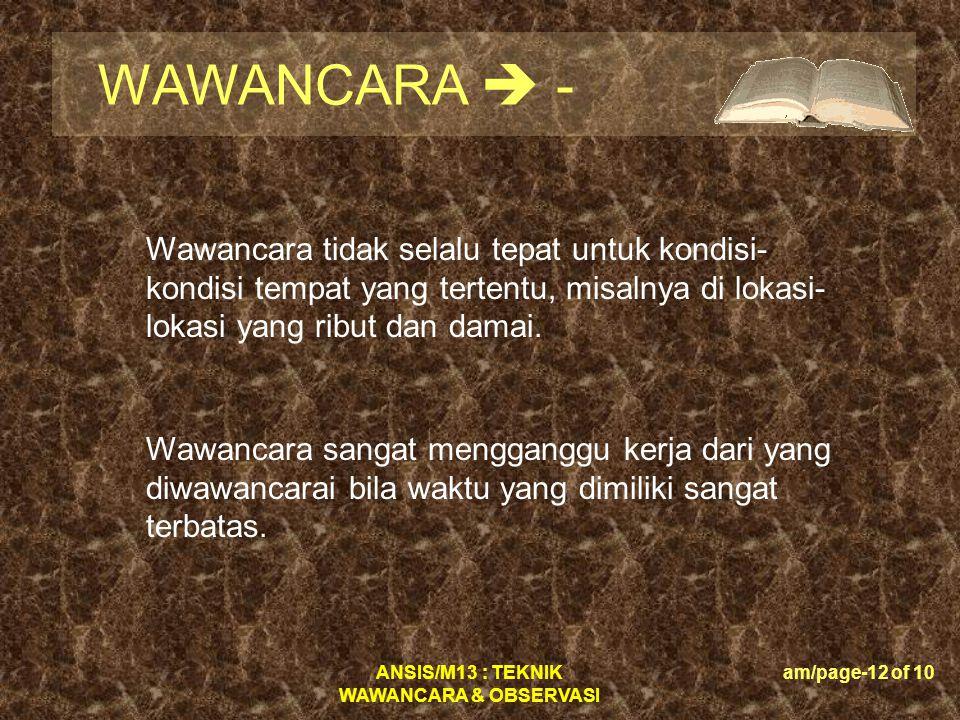 ANSIS/M13 : TEKNIK WAWANCARA & OBSERVASI am/page-12 of 10 WAWANCARA  - Wawancara tidak selalu tepat untuk kondisi- kondisi tempat yang tertentu, misa