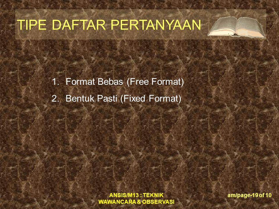 ANSIS/M13 : TEKNIK WAWANCARA & OBSERVASI am/page-19 of 10 TIPE DAFTAR PERTANYAAN 1.Format Bebas (Free Format) 2.Bentuk Pasti (Fixed Format)