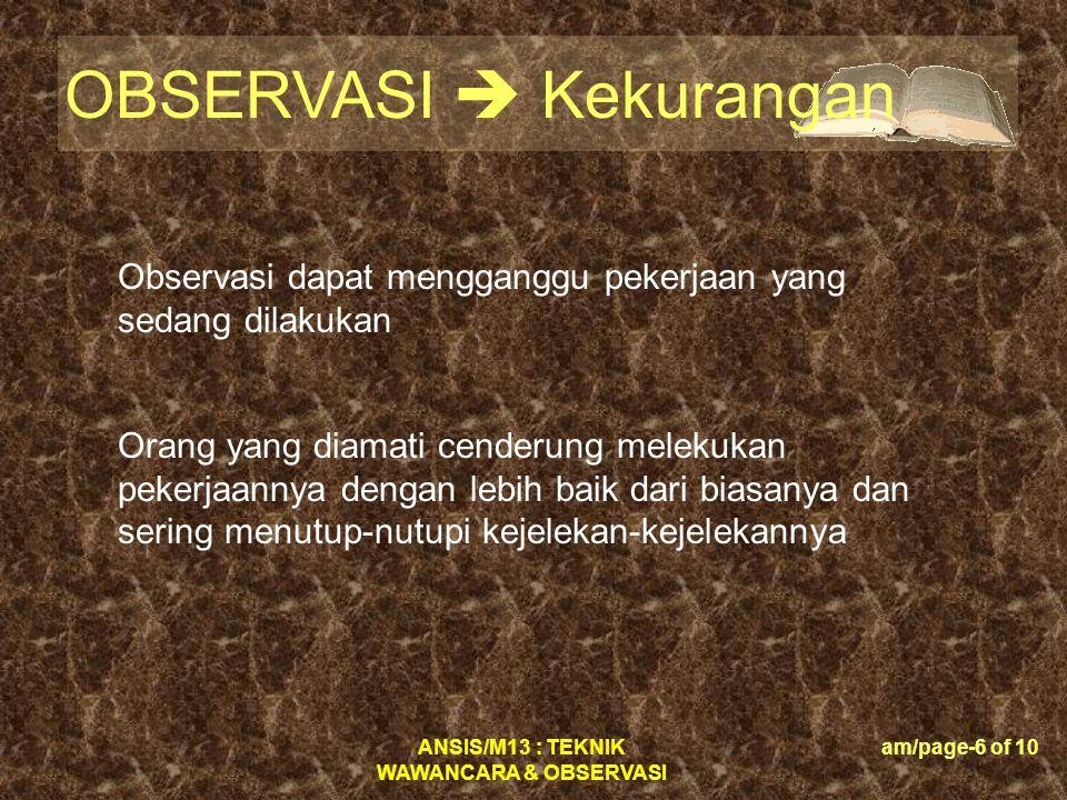 ANSIS/M13 : TEKNIK WAWANCARA & OBSERVASI am/page-7 of 10 OBSERVASI  Petunjuk Rencana • apa yang diobservasi; • dimana letak lokasi observasi; • kapan observasi akan dilakukan • siapa yang akan melaksanakan observasi ini; • siapa yang akan diobservasi; • bagaimana melaksanakan observasi ini Ijin • Bertindaklah dengan rendah hati (low profile).