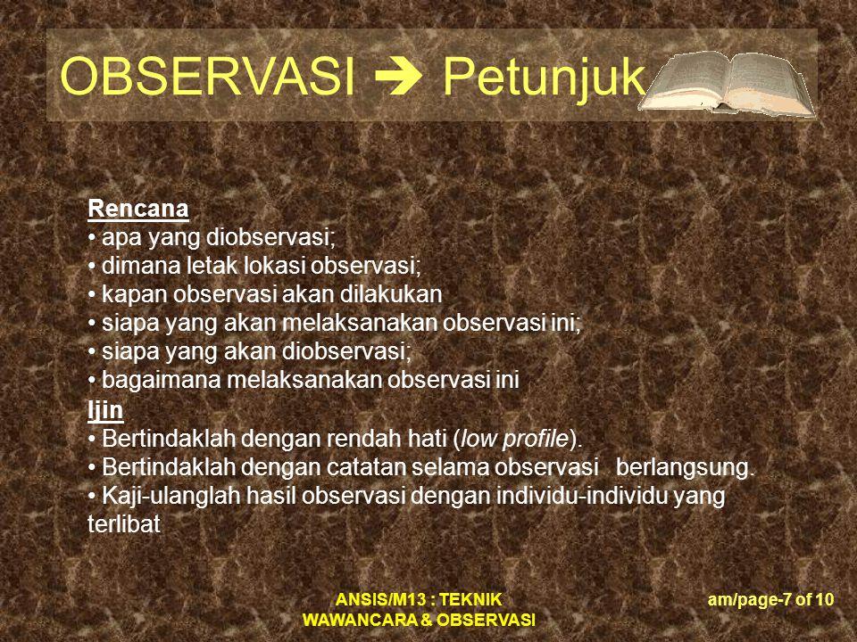 ANSIS/M13 : TEKNIK WAWANCARA & OBSERVASI am/page-7 of 10 OBSERVASI  Petunjuk Rencana • apa yang diobservasi; • dimana letak lokasi observasi; • kapan