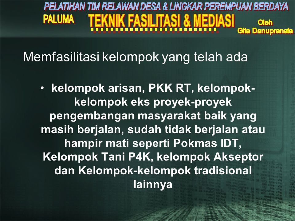 Memfasilitasi kelompok yang telah ada •kelompok arisan, PKK RT, kelompok- kelompok eks proyek-proyek pengembangan masyarakat baik yang masih berjalan, sudah tidak berjalan atau hampir mati seperti Pokmas IDT, Kelompok Tani P4K, kelompok Akseptor dan Kelompok-kelompok tradisional lainnya