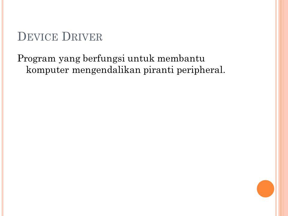D EVICE D RIVER Program yang berfungsi untuk membantu komputer mengendalikan piranti peripheral.