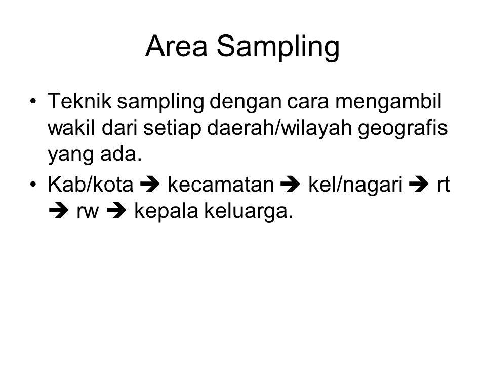 Area Sampling •Teknik sampling dengan cara mengambil wakil dari setiap daerah/wilayah geografis yang ada. •Kab/kota  kecamatan  kel/nagari  rt  rw