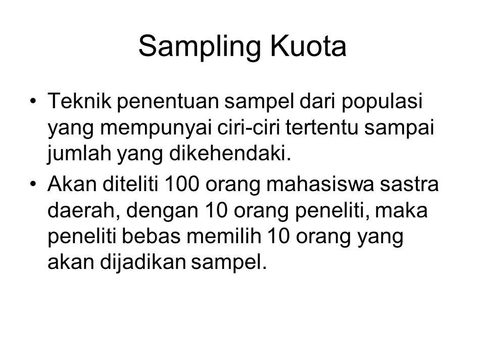 Sampling Kuota •Teknik penentuan sampel dari populasi yang mempunyai ciri-ciri tertentu sampai jumlah yang dikehendaki. •Akan diteliti 100 orang mahas