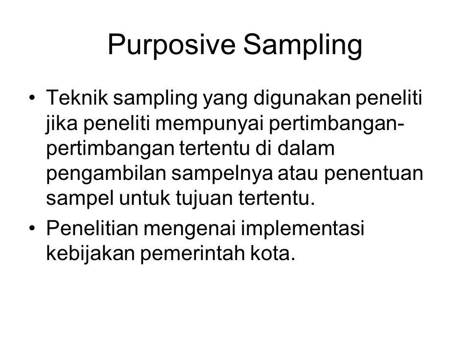 Purposive Sampling •Teknik sampling yang digunakan peneliti jika peneliti mempunyai pertimbangan- pertimbangan tertentu di dalam pengambilan sampelnya