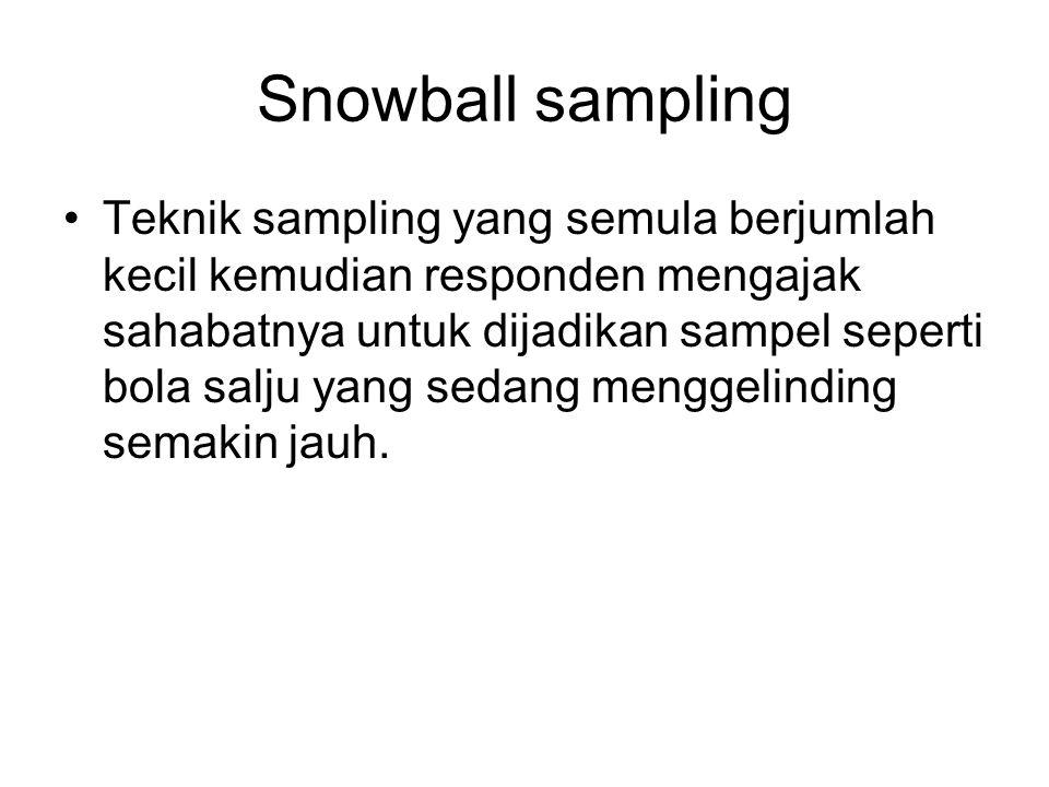 Snowball sampling •Teknik sampling yang semula berjumlah kecil kemudian responden mengajak sahabatnya untuk dijadikan sampel seperti bola salju yang s