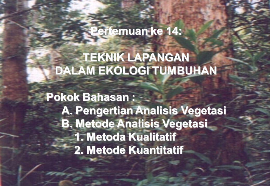 Pertemuan ke 14: TEKNIK LAPANGAN DALAM EKOLOGI TUMBUHAN Pokok Bahasan : A.Pengertian Analisis Vegetasi B.Metode Analisis Vegetasi 1.