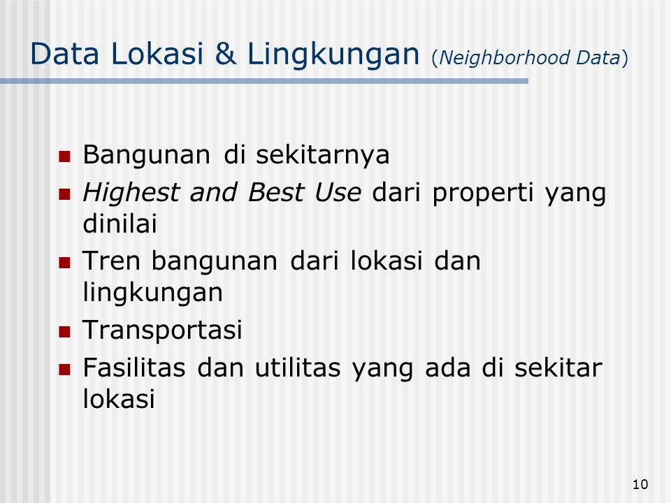 10 Data Lokasi & Lingkungan (Neighborhood Data)  Bangunan di sekitarnya  Highest and Best Use dari properti yang dinilai  Tren bangunan dari lokasi dan lingkungan  Transportasi  Fasilitas dan utilitas yang ada di sekitar lokasi