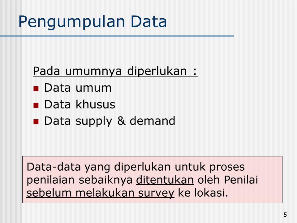 5 Pengumpulan Data Pada umumnya diperlukan :  Data umum  Data khusus  Data supply & demand Data-data yang diperlukan untuk proses penilaian sebaiknya ditentukan oleh Penilai sebelum melakukan survey ke lokasi.