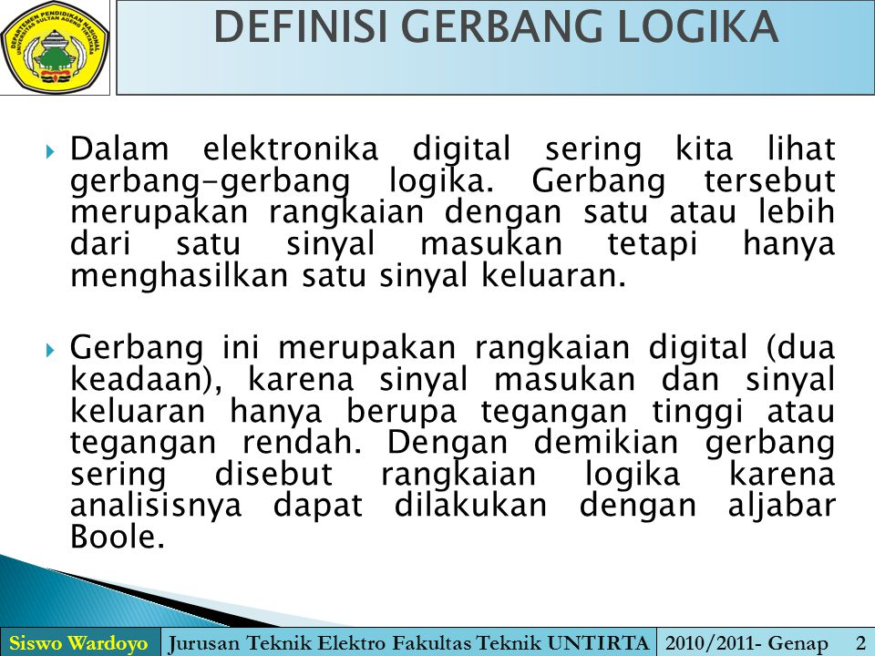 GERBANG LOGIKA (LOGIC GATE) Siswo WardoyoJurusan Teknik Elektro Fakultas Teknik UNTIRTA2010/2011- Genap 3  Logic Gate (Gerbang Logika) adalah merupakan dasar pembentuk sistem digital  Logic Gate mempunyai gerbang logika dasar yaitu NOT, AND dan OR.