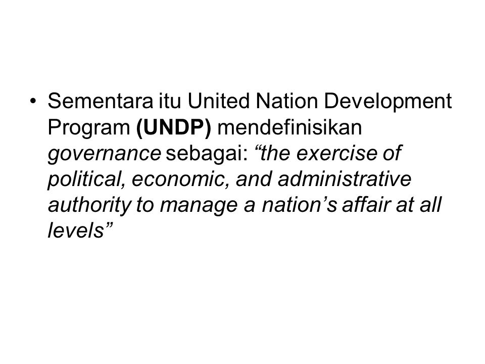 "•Sementara itu United Nation Development Program (UNDP) mendefinisikan governance sebagai: ""the exercise of political, economic, and administrative au"