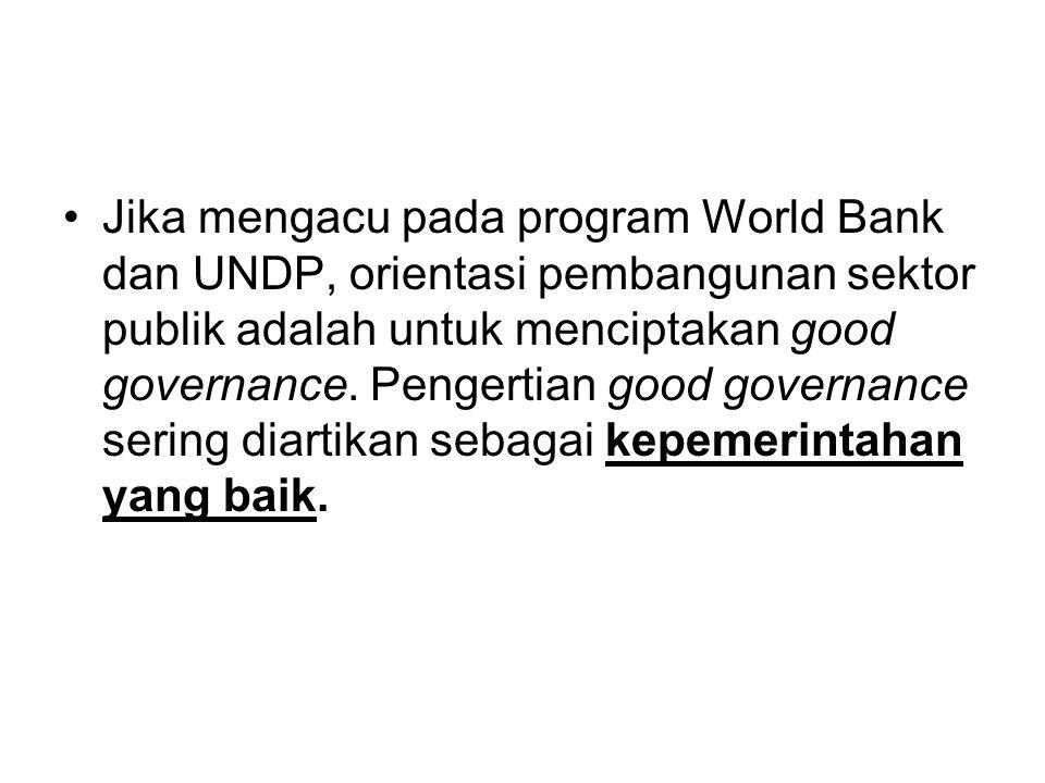 •Jika mengacu pada program World Bank dan UNDP, orientasi pembangunan sektor publik adalah untuk menciptakan good governance. Pengertian good governan