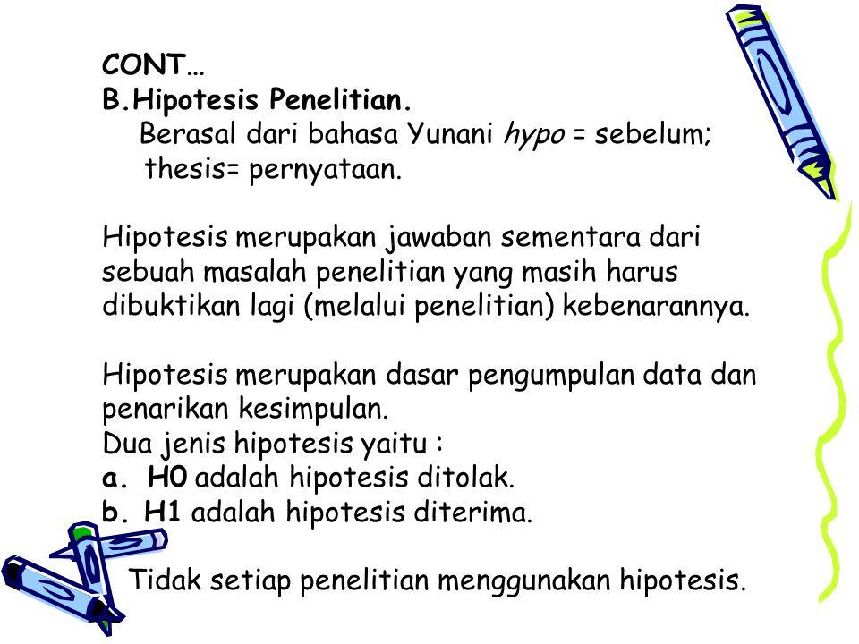 CONT… B.Hipotesis Penelitian.Berasal dari bahasa Yunani hypo = sebelum; thesis= pernyataan.