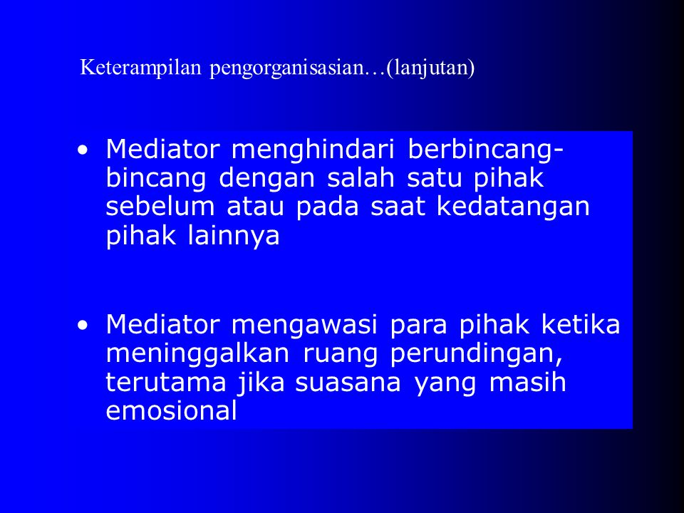 •Mediator menghindari berbincang- bincang dengan salah satu pihak sebelum atau pada saat kedatangan pihak lainnya •Mediator mengawasi para pihak ketika meninggalkan ruang perundingan, terutama jika suasana yang masih emosional Keterampilan pengorganisasian…(lanjutan)