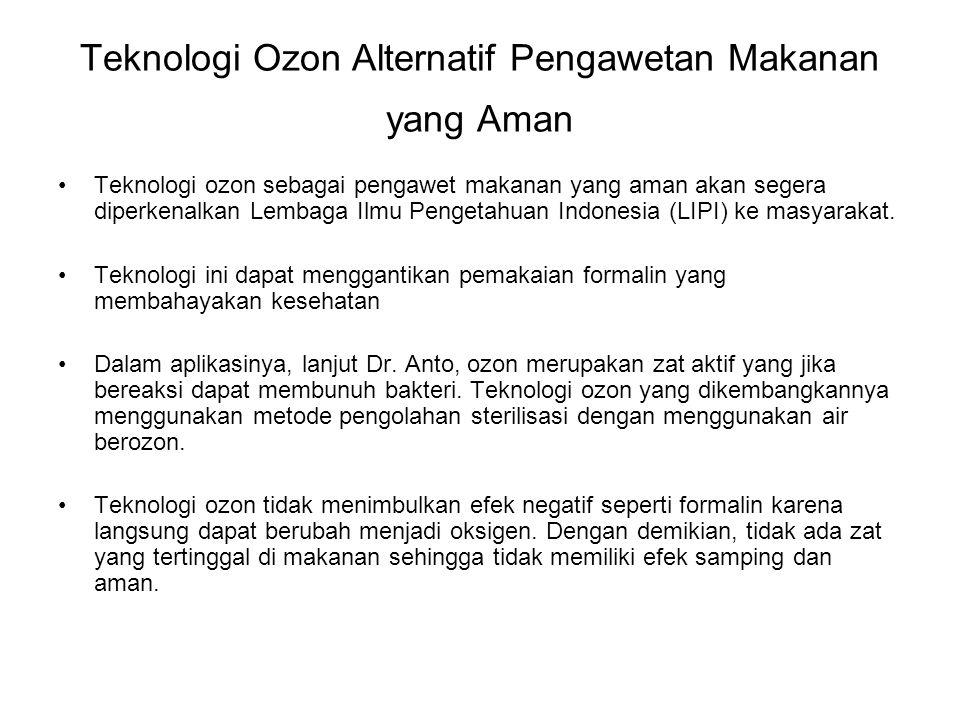 Teknologi Ozon Alternatif Pengawetan Makanan yang Aman •Teknologi ozon sebagai pengawet makanan yang aman akan segera diperkenalkan Lembaga Ilmu Pengetahuan Indonesia (LIPI) ke masyarakat.