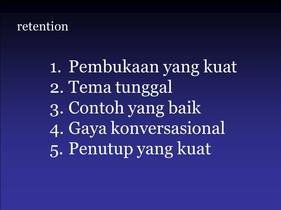 retention 1.Pembukaan yang kuat 2.Tema tunggal 3.Contoh yang baik 4.Gaya konversasional 5.Penutup yang kuat