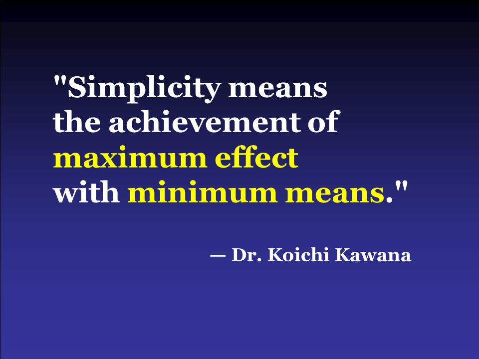 Simplicity means the achievement of maximum effect with minimum means. — Dr. Koichi Kawana