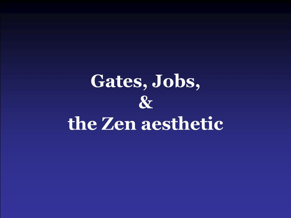 Gates, Jobs, & the Zen aesthetic