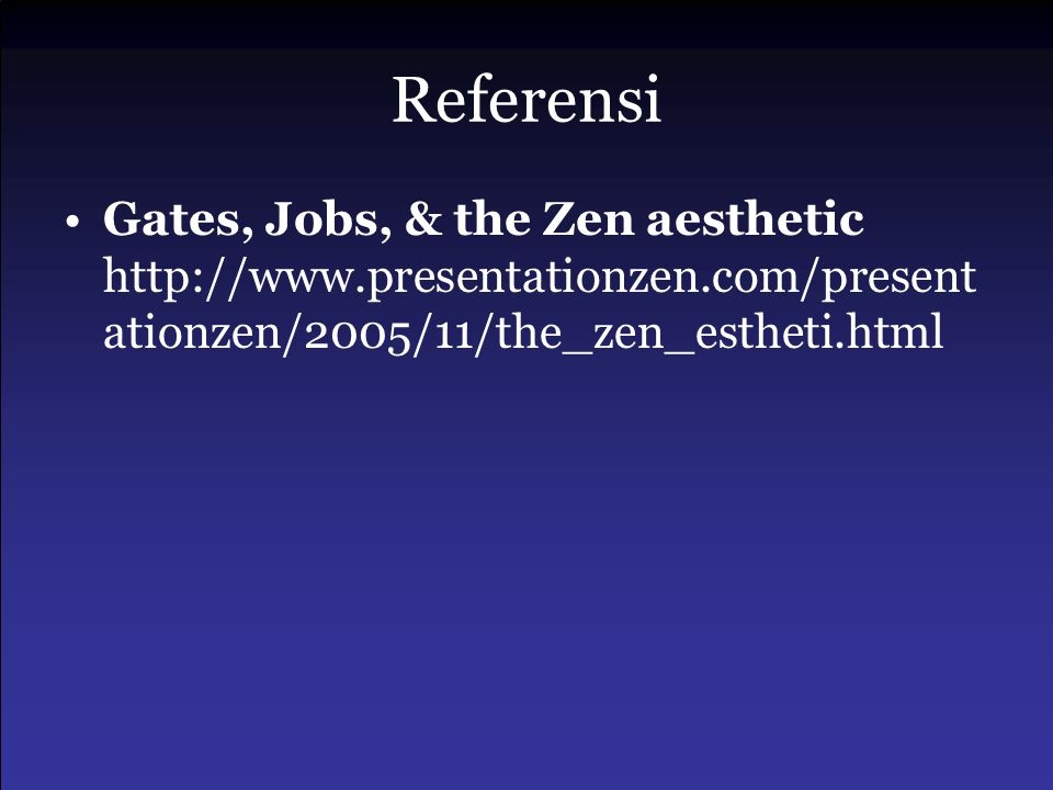 Referensi •Gates, Jobs, & the Zen aesthetic http://www.presentationzen.com/present ationzen/2005/11/the_zen_estheti.html