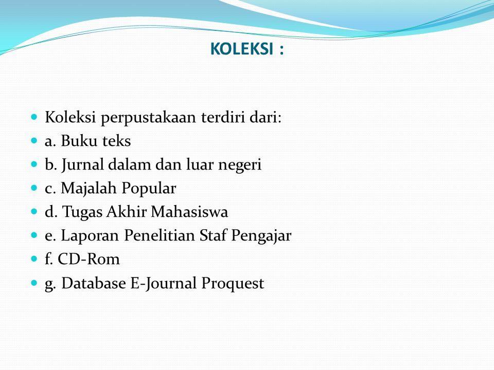 KOLEKSI :  Koleksi perpustakaan terdiri dari:  a. Buku teks  b. Jurnal dalam dan luar negeri  c. Majalah Popular  d. Tugas Akhir Mahasiswa  e. L
