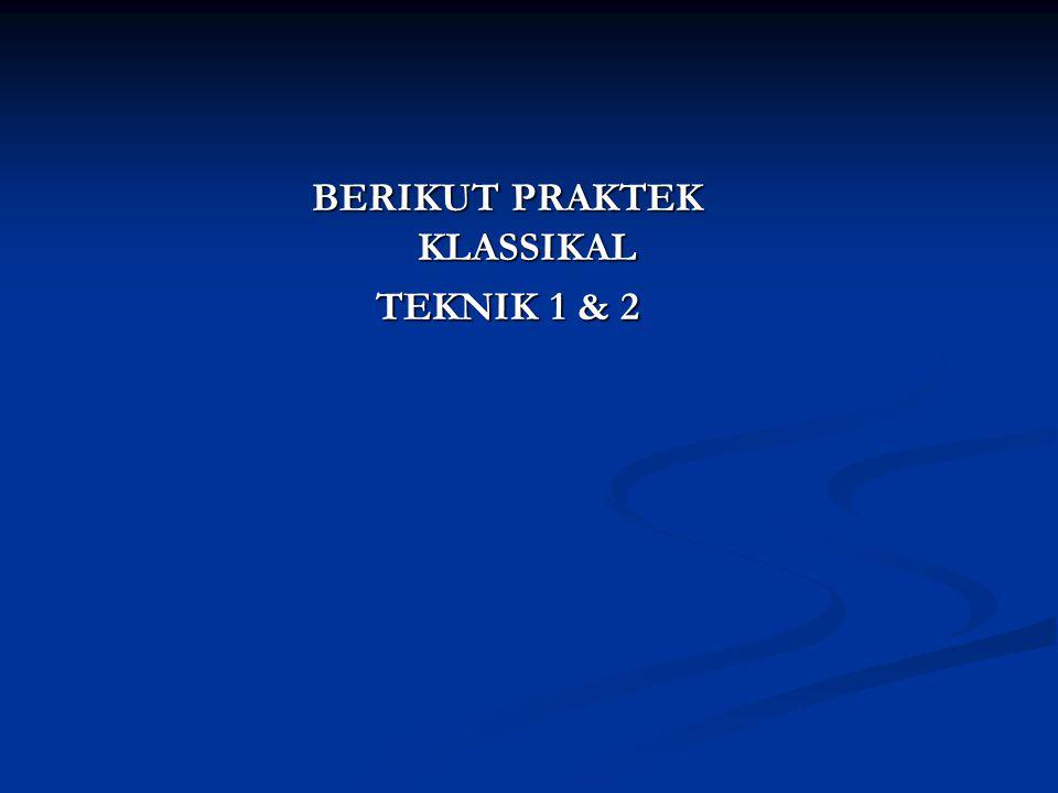BERIKUT PRAKTEK KLASSIKAL TEKNIK 1 & 2