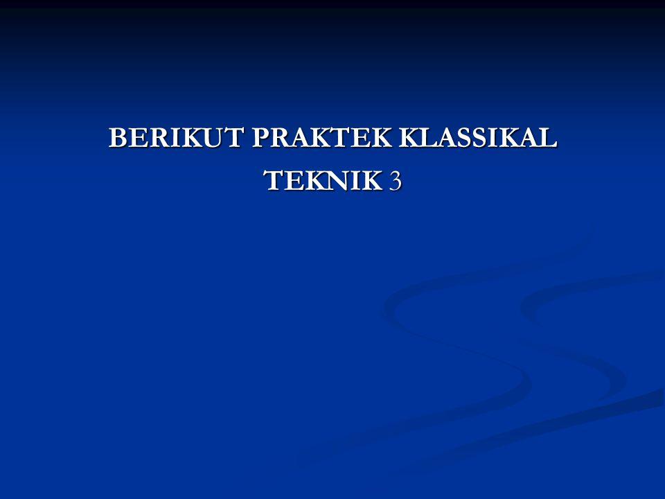 BERIKUT PRAKTEK KLASSIKAL TEKNIK 3
