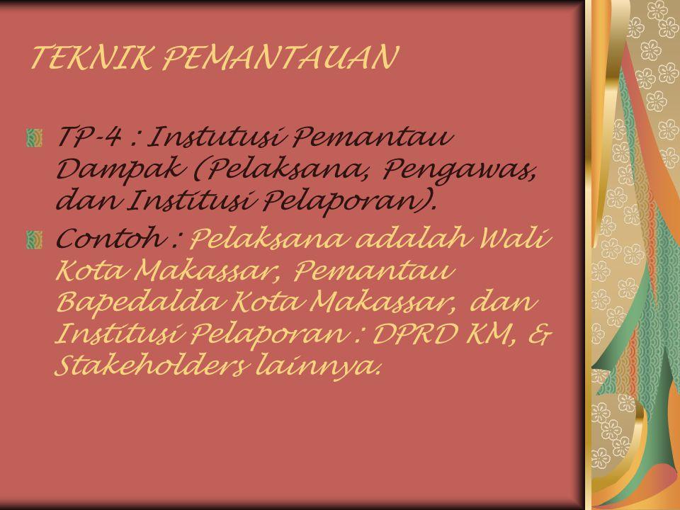 TEKNIK PEMANTAUAN TP-4 : Instutusi Pemantau Dampak (Pelaksana, Pengawas, dan Institusi Pelaporan). Contoh : Pelaksana adalah Wali Kota Makassar, Peman