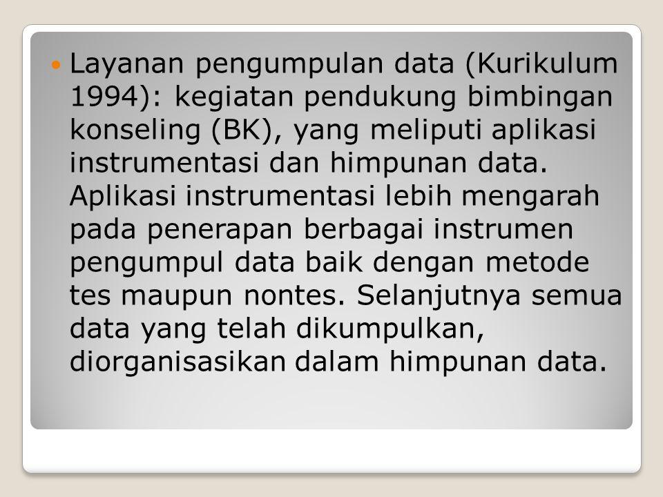  Layanan pengumpulan data (Kurikulum 1994): kegiatan pendukung bimbingan konseling (BK), yang meliputi aplikasi instrumentasi dan himpunan data. Apli