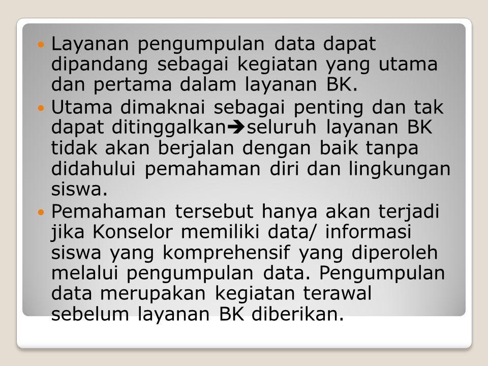  Layanan pengumpulan data dapat dipandang sebagai kegiatan yang utama dan pertama dalam layanan BK.  Utama dimaknai sebagai penting dan tak dapat di