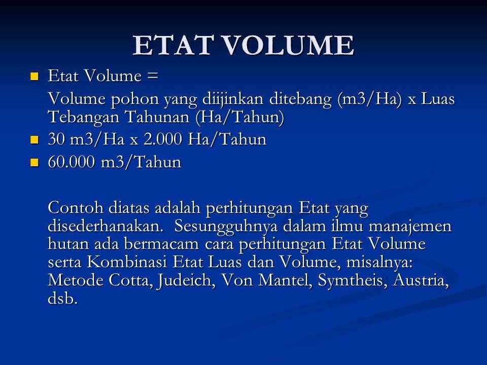ETAT VOLUME  Etat Volume = Volume pohon yang diijinkan ditebang (m3/Ha) x Luas Tebangan Tahunan (Ha/Tahun)  30 m3/Ha x 2.000 Ha/Tahun  60.000 m3/Tahun Contoh diatas adalah perhitungan Etat yang disederhanakan.