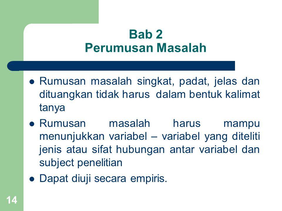 14 Bab 2 Perumusan Masalah  Rumusan masalah singkat, padat, jelas dan dituangkan tidak harus dalam bentuk kalimat tanya  Rumusan masalah harus mampu