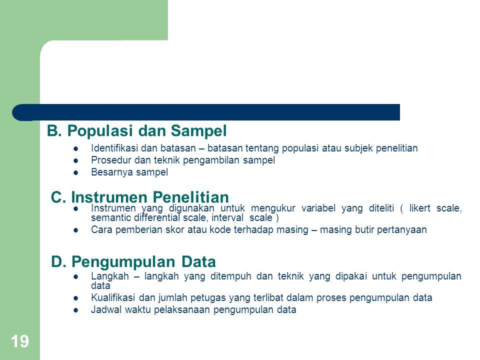 19 B. Populasi dan Sampel  Identifikasi dan batasan – batasan tentang populasi atau subjek penelitian  Prosedur dan teknik pengambilan sampel  Besa