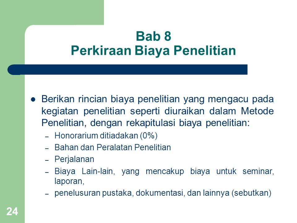 24 Bab 8 Perkiraan Biaya Penelitian  Berikan rincian biaya penelitian yang mengacu pada kegiatan penelitian seperti diuraikan dalam Metode Penelitian