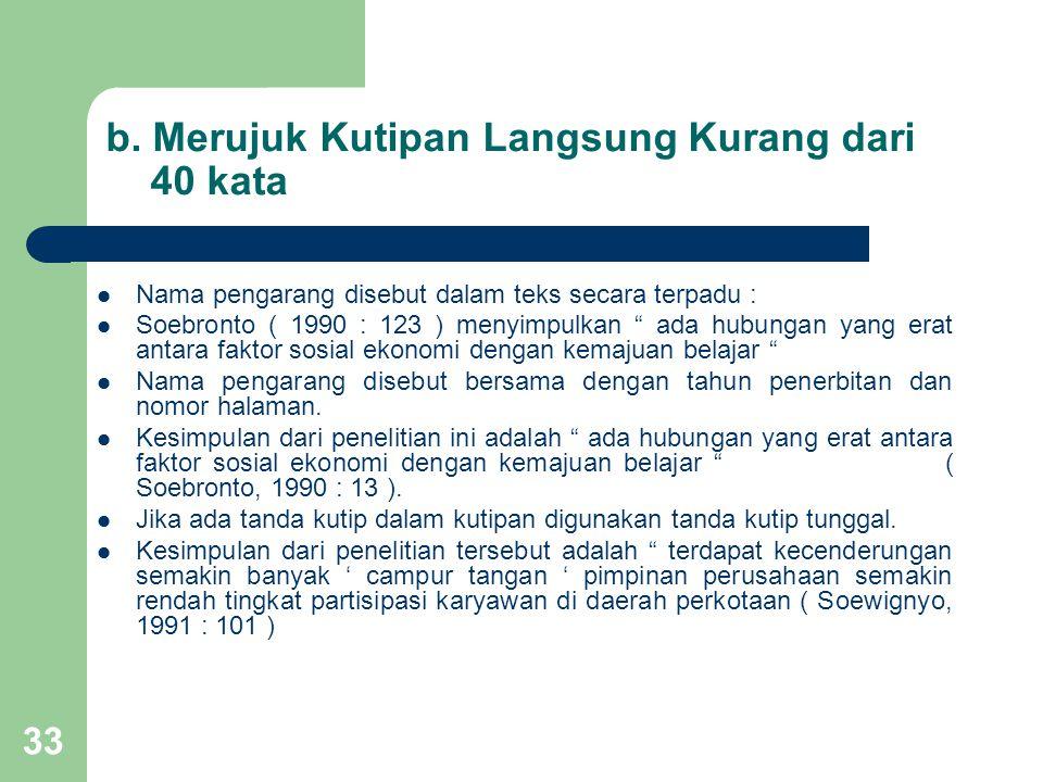 """33 b. Merujuk Kutipan Langsung Kurang dari 40 kata  Nama pengarang disebut dalam teks secara terpadu :  Soebronto ( 1990 : 123 ) menyimpulkan """" ada"""