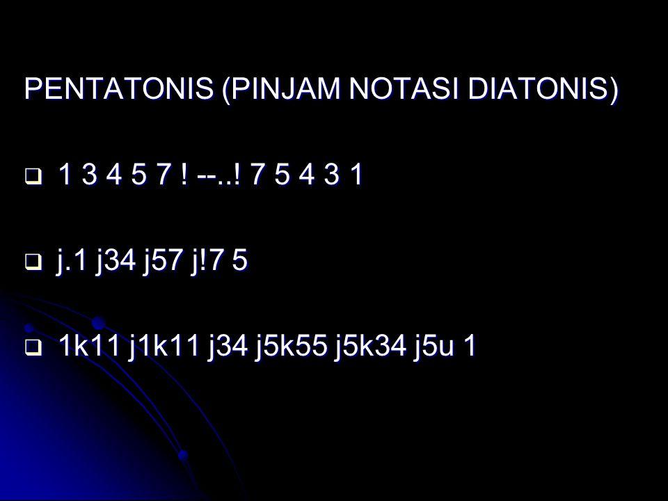 PENTATONIS (PINJAM NOTASI DIATONIS)  1 3 4 5 7 ! --..! 7 5 4 3 1  j.1 j34 j57 j!7 5  1k11 j1k11 j34 j5k55 j5k34 j5u 1