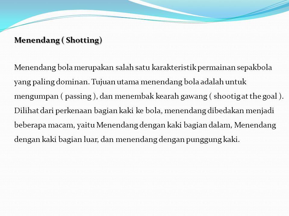 Menendang ( Shotting) Menendang bola merupakan salah satu karakteristik permainan sepakbola yang paling dominan.