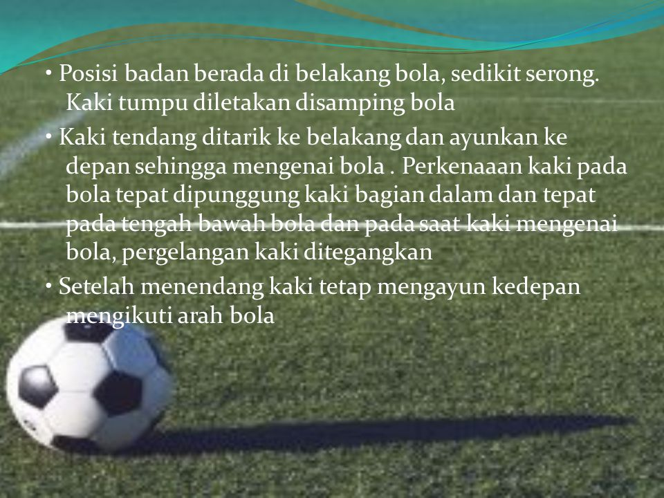 • Posisi badan berada di belakang bola, sedikit serong.
