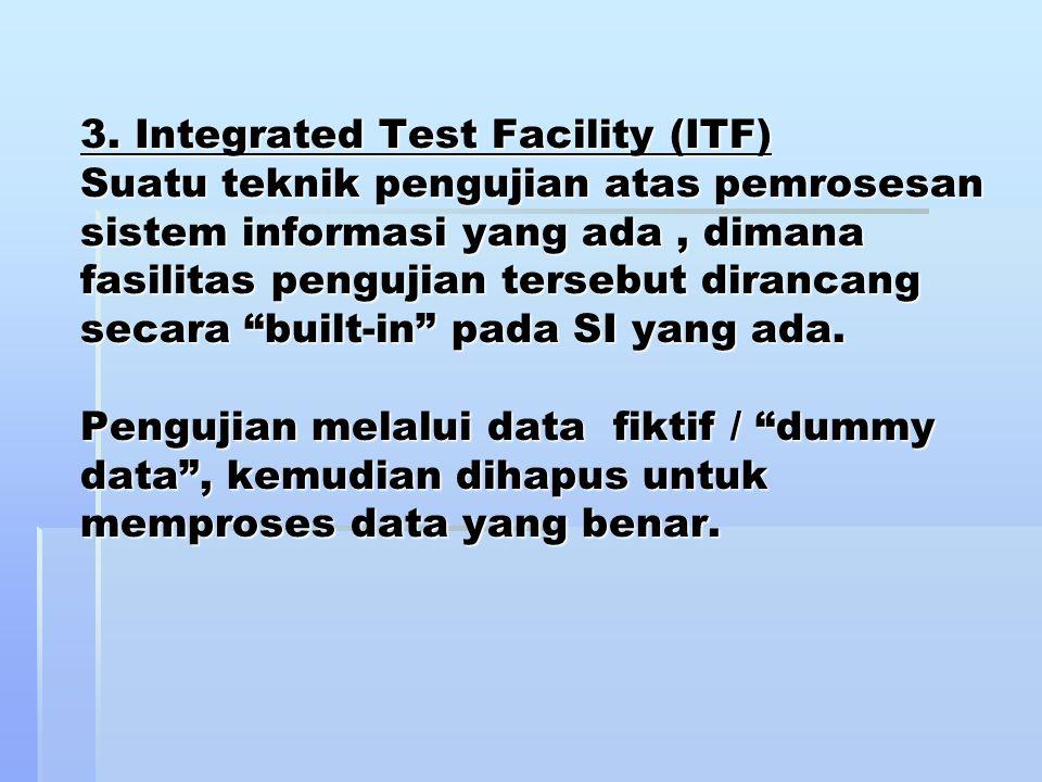 3. Integrated Test Facility (ITF) Suatu teknik pengujian atas pemrosesan sistem informasi yang ada, dimana fasilitas pengujian tersebut dirancang seca