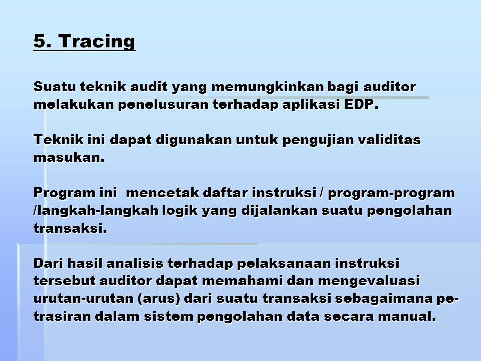 5. Tracing Suatu teknik audit yang memungkinkan bagi auditor melakukan penelusuran terhadap aplikasi EDP. Teknik ini dapat digunakan untuk pengujian v
