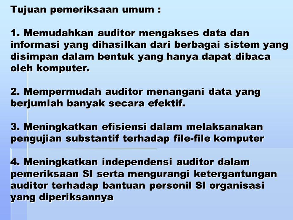 Tujuan pemeriksaan umum : 1. Memudahkan auditor mengakses data dan informasi yang dihasilkan dari berbagai sistem yang disimpan dalam bentuk yang hany