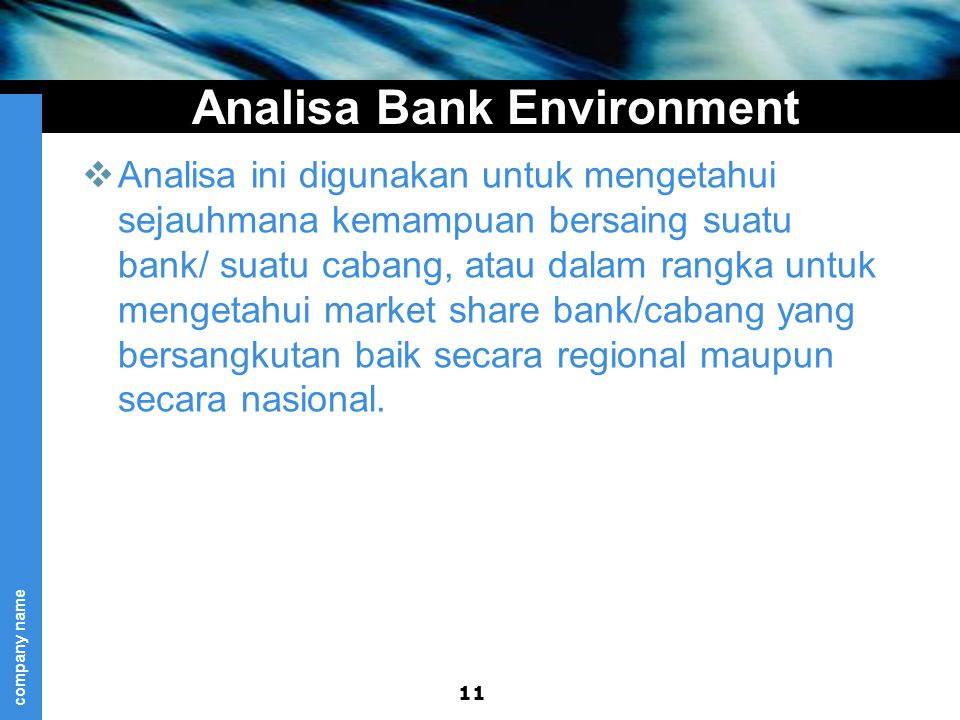 company name Analisa Bank Environment  Analisa ini digunakan untuk mengetahui sejauhmana kemampuan bersaing suatu bank/ suatu cabang, atau dalam rangka untuk mengetahui market share bank/cabang yang bersangkutan baik secara regional maupun secara nasional.
