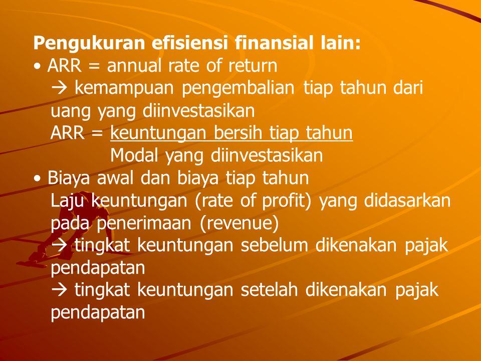 Pengukuran efisiensi finansial lain: • ARR = annual rate of return  kemampuan pengembalian tiap tahun dari uang yang diinvestasikan ARR = keuntungan