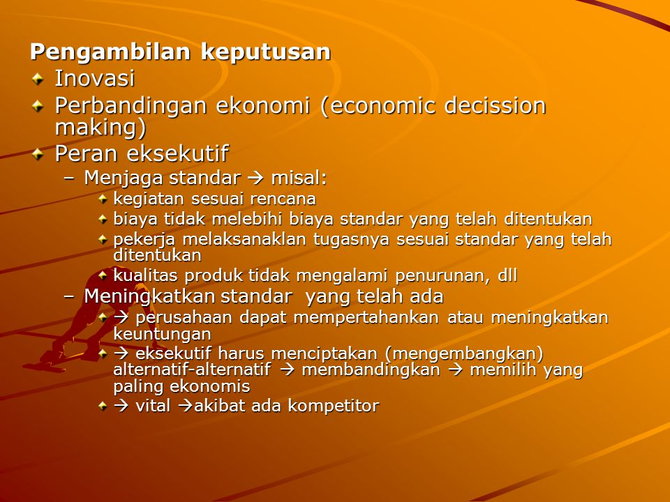 Pengambilan keputusan Inovasi Perbandingan ekonomi (economic decission making) Peran eksekutif –Menjaga standar  misal: kegiatan sesuai rencana biaya