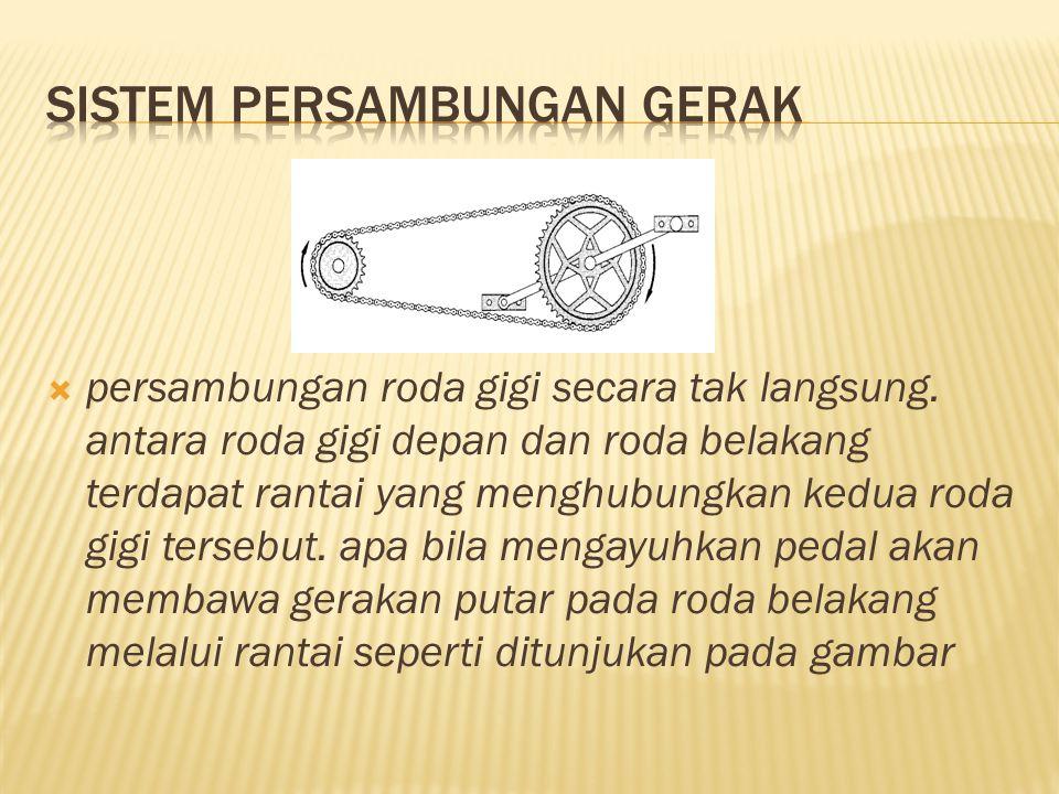  persambungan roda gigi secara tak langsung. antara roda gigi depan dan roda belakang terdapat rantai yang menghubungkan kedua roda gigi tersebut. ap