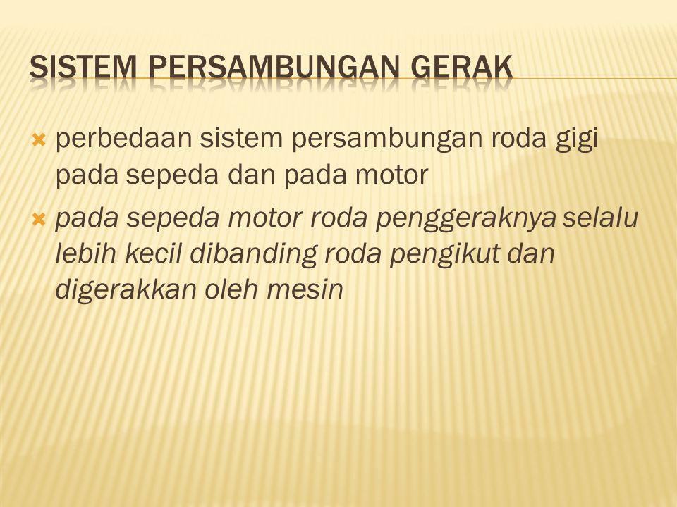  perbedaan sistem persambungan roda gigi pada sepeda dan pada motor  pada sepeda motor roda penggeraknya selalu lebih kecil dibanding roda pengikut