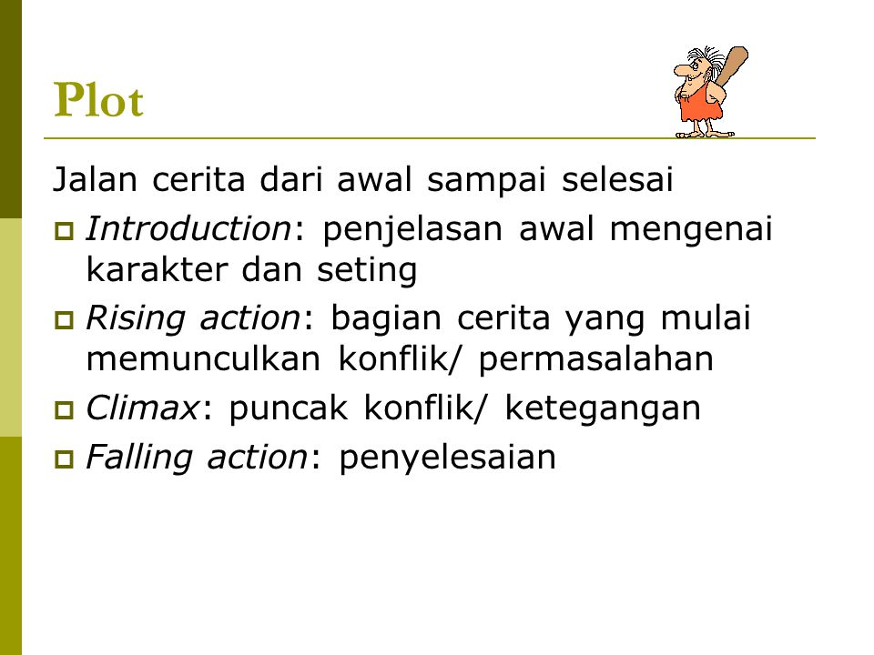 Plot Jalan cerita dari awal sampai selesai  Introduction: penjelasan awal mengenai karakter dan seting  Rising action: bagian cerita yang mulai memu